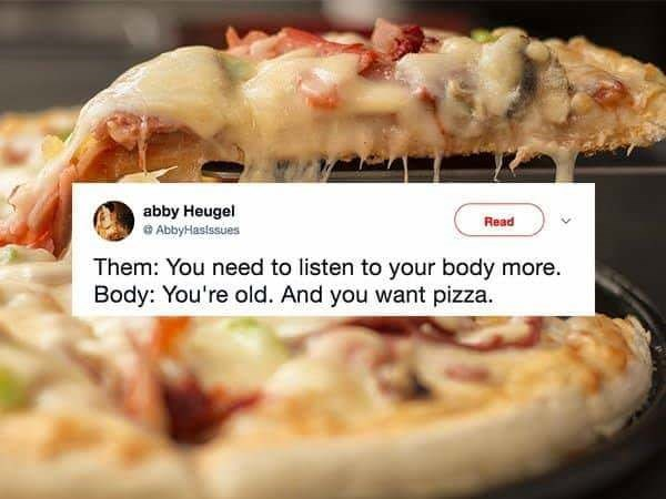 Dish - abby Heugel Read AbbyHasissues Them: You need to listen to your body more Body: You're old. And you want pizza