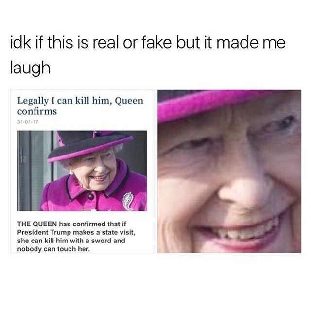 Face - idk if this is real or fake but it made me laugh Legally I can kill him, Queen confirms 31-01-17 THE QUEEN has confirmed that if President Trump makes a state visit, she can kill him with a sword and nobody can touch her.