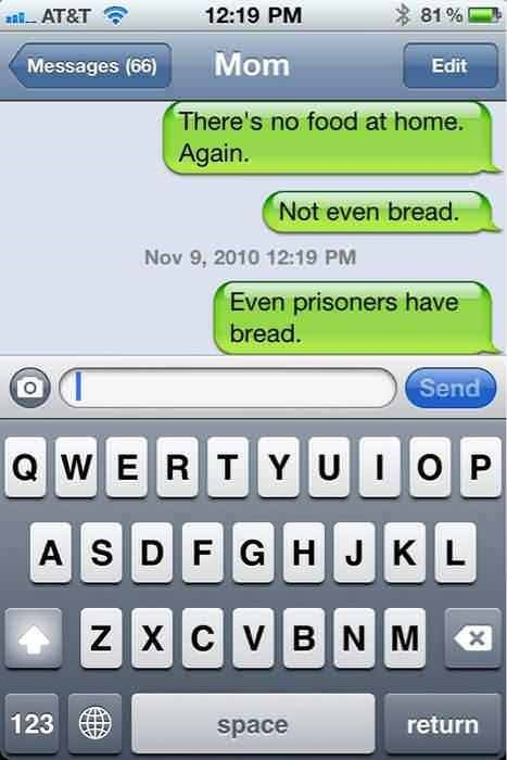 Text - 81% 12:19 PM aAT&T Mom Messages (66) Edit There's no food at home. Again. Not even bread. Nov 9, 2010 12:19 PM Even prisoners have bread. Send QWERTYUIO P ASDFG H JKL ZX CVB N M 123 return space