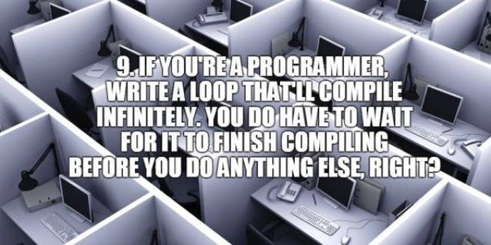 Product - 9.1FYOUREA PROGRAMMER, WRITE A LOOP THATLL COMPILE INFINITELY. YOU DO HAVE TO WAIT FOR IT TO FINISH COMPILING BEFORE YOU DO ANYTHING ELSE RIGHT