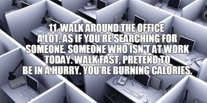 Product - 11 WALK AROUND THE OFFICE A LOT,AS IF YOURE SEARCHING FOR SOMEONE SOMEONE WHOISNTATWORK TODAY WALKFAST, PRETEND TO BE IN A HURRY. YOURE BURNING CALORIES