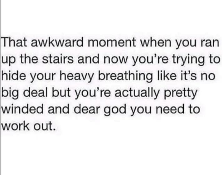 Text - That awkward moment when you ran up the stairs and now you're trying to hide your heavy breathing like it's no big deal but you're actually pretty winded and dear god you need to work out.