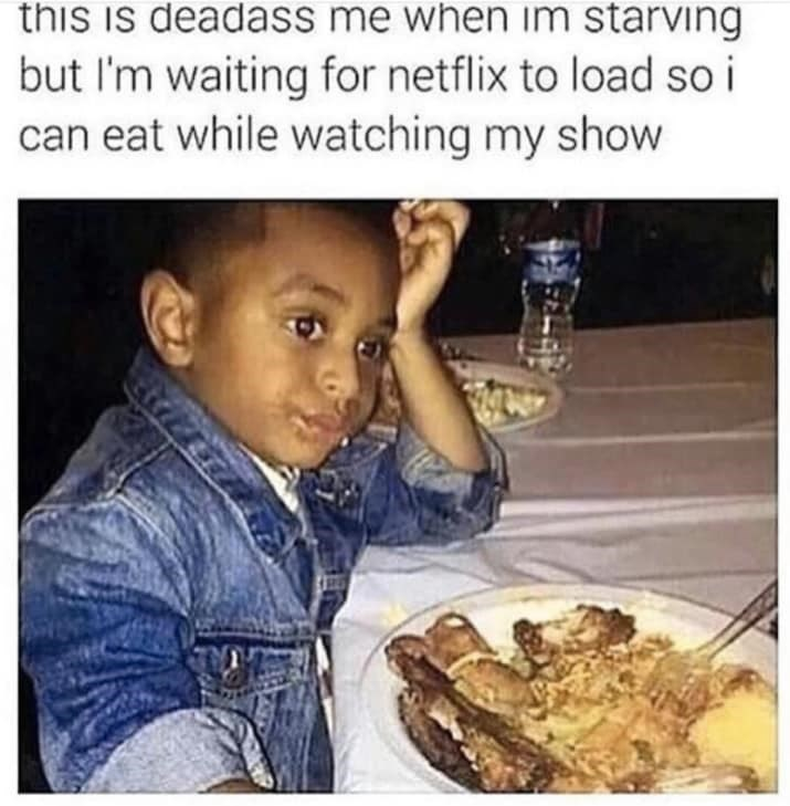 Junk food - this is deadass me when im starving but I'm waiting for netflix to load so i can eat while watching my show