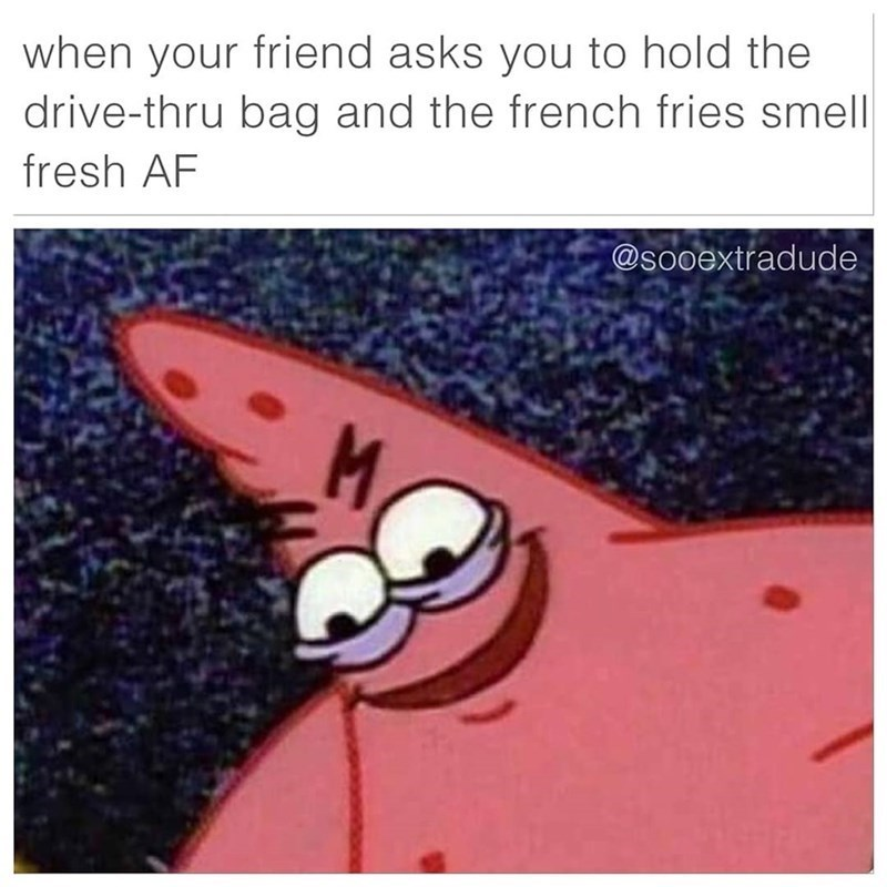 Text - when your friend asks you to hold the drive-thru bag and the french fries smell fresh AF @sooextradude