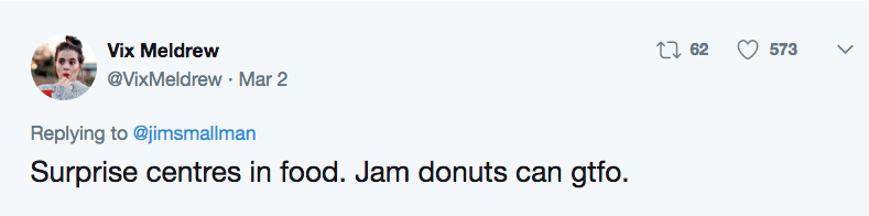 Text - t62 Vix Meldrew 573 @VixMeldrew Mar 2 Replying to @jimsmallman Surprise centres in food. Jam donuts can gtfo.