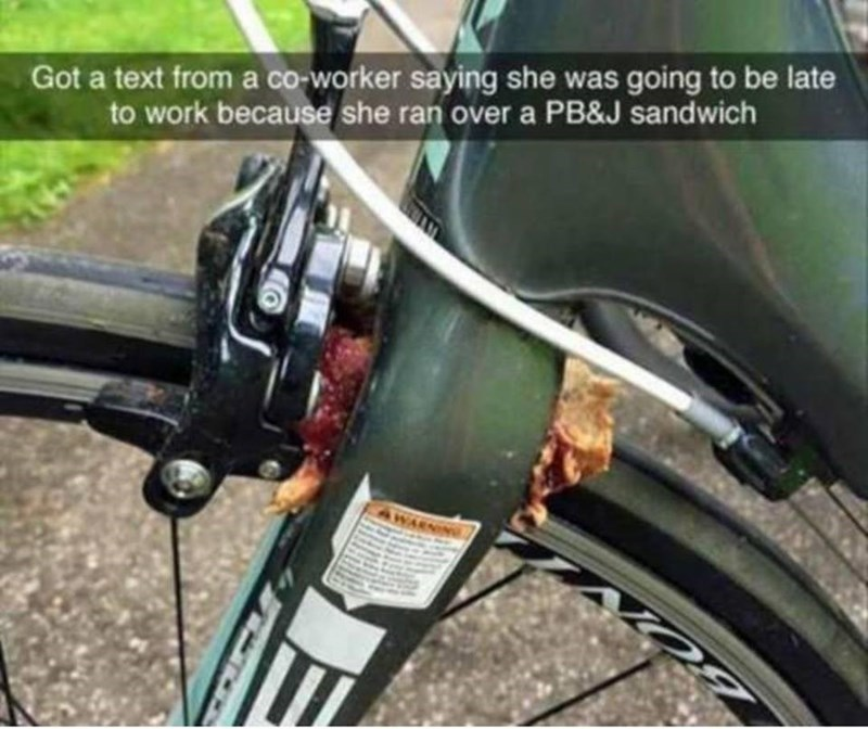 Land vehicle - Got a text from a co-worker saying she was going to be late to work because she ran over a PB&J sandwich A WARNING