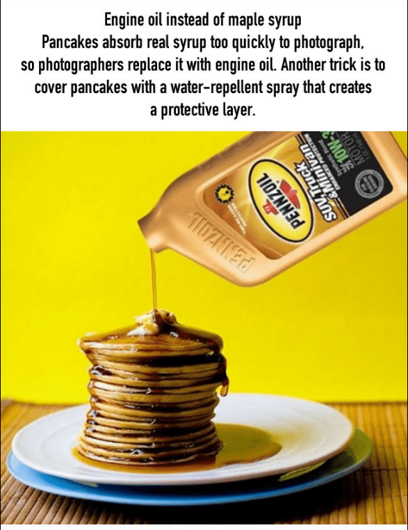 Breakfast - Engine oil instead of maple syrup Pancakes absorb real syrup too quickly to photograph. so photographers replace it with engine oil. Another trick is to cover pancakes with a water-repellent spray that creates a protective layer. SUV.Truck Syathetic Bend MOON MOTOR