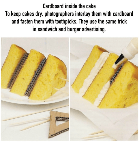 Food - Cardboard inside the cake To keep cakes dry, photographers interlay them with cardboard and fasten them with toothpicks. They use the same trick in sandwich and burger advertising.