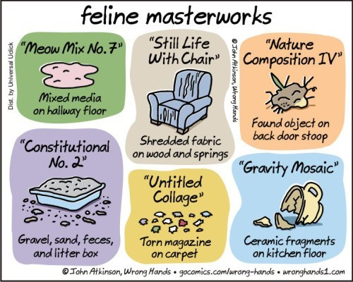 """feline masterworks """"Still Life With Chair"""" """"Nature Composition IV"""" """"Meow Mix No.7"""" Mixed media on hallway floor Found object on back door stoop Shredded fabric """"Constitutional No. """" on wood and spring""""Gravity Mosaic"""" """"Untitled Collage"""" Gravel, sand, feces, and litter box Ceramic fragments on kitchen floor Torn magazine on carpet Tohn Atkinson, Wrong Hands gocomics.comlurong-hands wronghands1.com OJohn Atkinsan, Wrang Hands"""