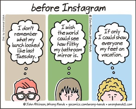 Cartoon - before Instagram I wish the world could see how filthy my bathroom mirror is I don't remember what my lunch looked like last Tuesday. If only I could show everyone my feet on vacation $1 Tohn Atkinson, Wrang Hands gocomics.com/urong-hands uronghands1.com Dist. by Universal Udick Sohn At kinson, Wrang Hands