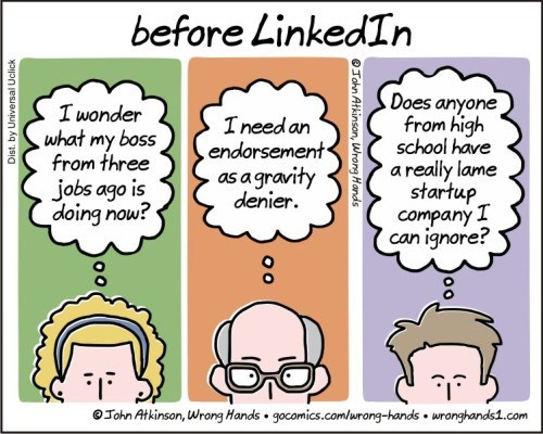 Text - before LinkedIn Does anyone from high school have areally lame startup company I can ignore? I wonder what my boss from three Ineed an endorsement as a gravity denier jobs ago is doing now? John Atkinson, Wrong Hands gocomics.comlurong-tands wronghandst.com John Atkinson, Wrong Honds oo