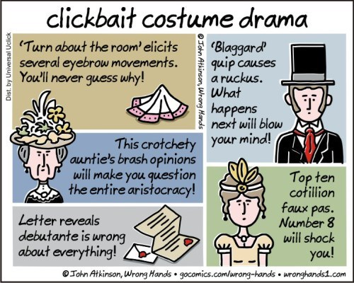 Cartoon - clickbait costume drama 'Turn about the room'elicits Blaggard quip causes a ruckus. What several eyebrow movements. You'll never guess why! happens next will blow This crotchetyyour mind! auntie's brash opinions will make you question the entire aristocracy! Top ten cotillion faux pas. Number 8 will shock Letter reveals debutante is wrong about everything! you! OJohn Atkinson, Wrong Hands gocomics.com/wrong-hands wronghands1.com OTohn Atkinson, Wrong Hands