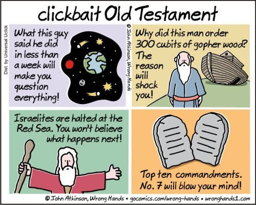 Cartoon - clickbait Old Testament What this guy said he did in less than a week will Why did this man order 300 cubits of gopher wood? The reason make you question everything! will shock you! Israelites are halted at the Red Sea. You won't believe what happens next! Top ten commandments. No. 7 will blow your mind! Tohn Atkinson, Wrong Hands gocomics.comlurong-hands wronghands1.com ШD eJohn Atkinson, Wrong Hands