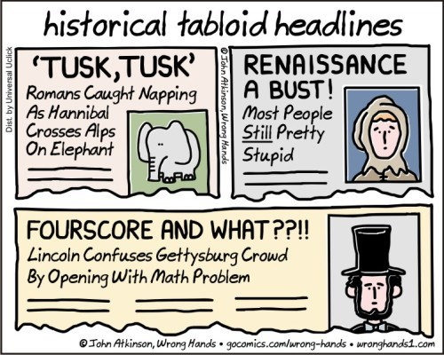 Text - historical tabloid headlines TUSK,TUSK' Romans Caught Napping As Hannibal Crosses Alps On Elephant RENAISSANCE A BUST! Most People Still Pretty Stupid FOURSCORE AND WHAT??!! Lincoln Confuses Gettysburg Crowd By Opening With Math Problem gocomics.comlurong-hands wronghands.com Tohn Atkinson, Wrong Hands Tohn Atkinson, Wrong Hands