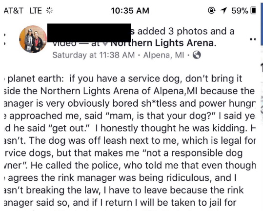 """Text - AT&T LTE 10:35 AM 1 59% s added 3 photos and a Video atvNorthern Lights Arena. Saturday at 11:38 AM Alpena, MI planet earth: if you have a service dog, don't bring it side the Northern Lights Arena of Alpena, MI because the anager is very obviously bored sh*tless and power hungr approached me, said """"mam, is that your dog?"""" I said ye d he said """"get out."""" I honestly thought he was kidding. H sn't. The dog was off leash next to me, which is legal for rvice dogs, but that makes me """"not a resp"""