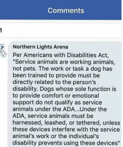 """Text - Comments 1 Northern Lights Arena Per Americans with Disabilities Act, """"Service animals are working animals, not pets. The work or task a dog has been trained to provide must be directly related to the person's disability. Dogs whose sole function is to provide comfort or emotional support do not qualify as service animals under the ADA...Under the ADA, service animals must be harnessed, leashed, or tethered, unless these devices interfere with the service animal's work or the individual's"""