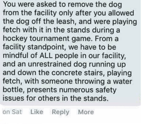 Text - You were asked to remove the dog from the facility only after you allowed the dog off the leash, and were playing fetch with it in the stands during a hockey tournament game. From a facility standpoint, we have to be mindful of ALL people in our facility, and an unrestrained dog running up and down the concrete stairs, playing fetch, with someone throwing a water bottle, presents numerous safety issues for others in the stands. on Sat Like Reply More