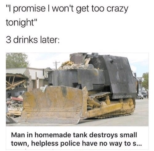 """dank - Bulldozer - """"I promise I won't get too crazy tonight"""" 3 drinks later: @dabmoms Man in homemade tank destroys small town, helpless police have no way to s..."""