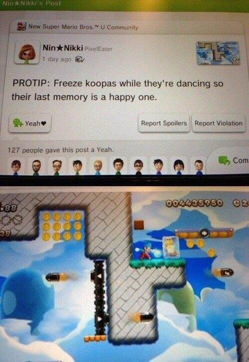 dank - Text - Nink Nikkis Post New Super Mario Bros. U Community Nin Nikki PixelEater 1 day ago PROTIP: Freeze koopas while they're dancing so their last memory is a happy one. Yeah Report Spoilers Report Violation 127 people gave this post a Yeah. Com 004008030O 02