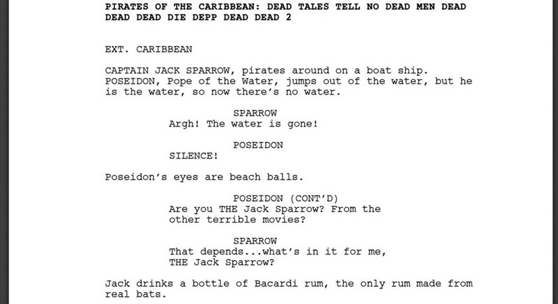 dank - Text - PIRATES OF THE CARI BBEAN DEAD TALES TELL NO DEAD MEN DEAD DEAD DEAD DIE DEPP DEAD DEAD 2 EXT. CARIBBEAN CAPTAIN JACK SPARROW, pirates around on a boat ship. POSEIDON, Pope of the Water, jumps out of the water, but he is the water, so now there's no water. SPARROW Argh! The water is gone! POSEIDON SILENCE! Poseidon's eyes are beach balls POSEIDON (CONT'D) Are you THE Jack Sparrow? From the other terrible movies? SPARROW That depends...what's in it for me, THE Jack Sparrow? Jack dri
