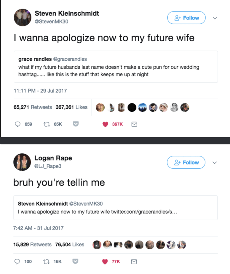 dank - Text - Steven Kleinschmidt Follow @StevenMK30 I wanna apologize now to my future wife grace randles @gracerandles what if my future husbands last name doesn't make a cute pun for our wedding hashtag...e this is the stuff that keeps me up at night 11:11 PM - 29 Jul 2017 65,271 Retweets 367,361 Likes 659 ti 65K 367K Logan Rape 2Follow @LJ_Rape3 bruh you're tellin me Steven Kleinschmidt @StevenMK30 I wanna apologize now to my future wife twitter.com/gracerandles/s... 7:42 AM-31 Jul 2017 15,8