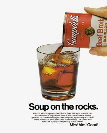 dank - Drink - Soup on the rocks. Cool off with Campbell's Beef Broth, Take it straight trom the can and onto the ice. Try it with a dash of Worcestershire or lemon garnish. You can even add your own thing t's a great way to cool off after a hot day on land or sea. As a matier of fact, don'teven wait for a real hot day, start pouring now. Cheers! Mm! Mm! Good! Campoela OSSNOONO2 Beef Broth BOUILLON