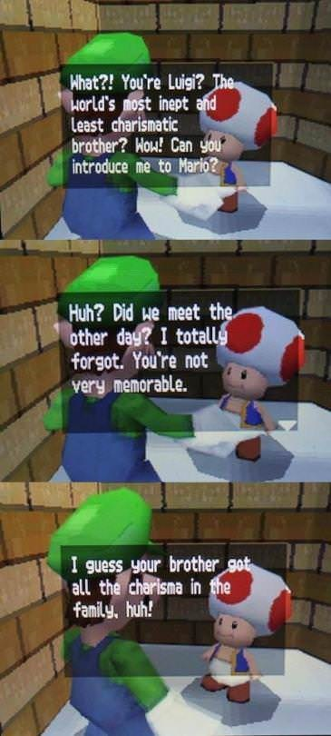 dank - Games - Hhat?! You're Luigi? The Horld's most inept and Least charismatic brother? Hou! Can you introduce me to Marlo? Huh? Did He meet the other dag?I totallg forgot. You're not very memorable. I guess your brother got all the charlsna in the family, huh!