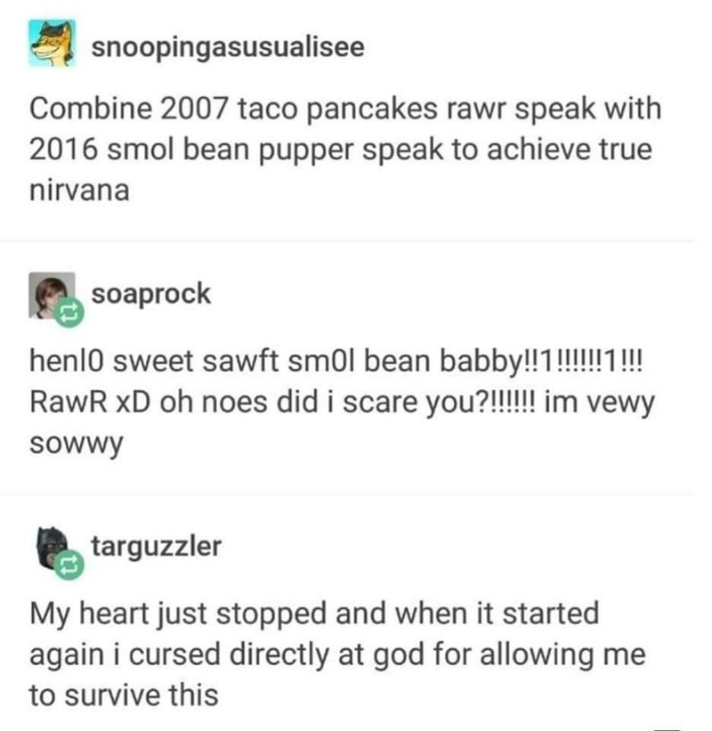 dank - Text - snoopingasusualisee Combine 2007 taco pancakes rawr speak with 2016 smol bean pupper speak to achieve true nirvana soaprock hen10 sweet sawft sm0l bean babby!!1!!!!! RawR xD oh noes did i scare you?!!!!! im vewy sowwy targuzzler My heart just stopped and when it started again i cursed directly at god for allowing me to survive this
