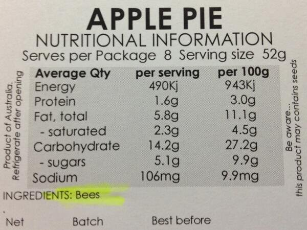 Text - APPLE PIE NUTRITIONAL INFORMATION Serves per Package 8 Serving size 52g per serving 490Kj 1.6g 5.8g 2.3g 14.29 5.1g 106mg per 100g 943Kj 3.0g 11.1g 4.5g 27.2g 9.9g 9.9mg Average Qty Energy Protein Fat, total - saturated Carbohydrate - sugars Sodium INGREDIENTS: Bees Best before Batch Net Product of Australia Refrigerate after opening Be aware.. this product may contains seeds