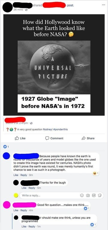 """Text - shared post 26 mins How did Hollywood know what the Earth looked like before NASA? UNIVERSAL PICTURE 1927 Globe """"Image"""" before NASA's in 1972 er3 at 2:41pm ??A very good question Rodney! #ponderthis Like Share Comment Because people have known the earth is rounor tousands of years and model globes like the one used to create this image have existed for centuries. NASA's photo didn't prove the earth was round, it was merely humanity's first chance to see it as such in a photograph. Like Re"""