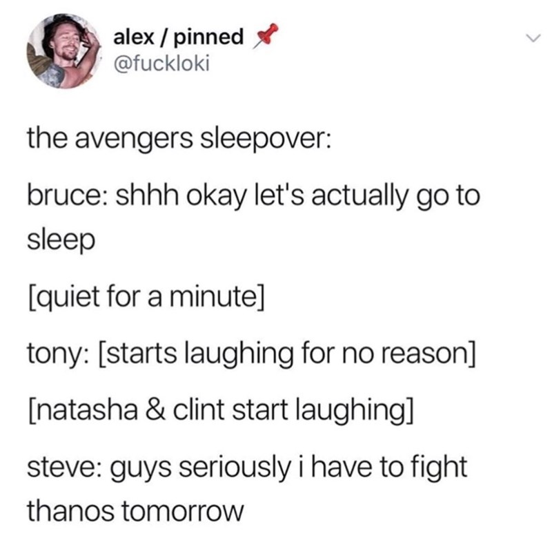 memes - Text - alex pinned @fuckloki the avengers sleepover: bruce: shhh okay let's actually go to sleep [quiet for a minute] tony: [starts laughing for no reason] [natasha & clint start laughing] steve: guys seriously i have to fight thanos tomorrow
