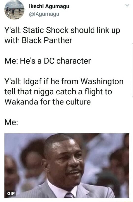 memes - Text - lkechi Agumagu @IAgumagu Yall: Static Shock should link up with Black Panther Me: He's a DC character Y'all: Idgaf if he from Washington tell that nigga catch a flight to Wakanda for the culture Me: GIF
