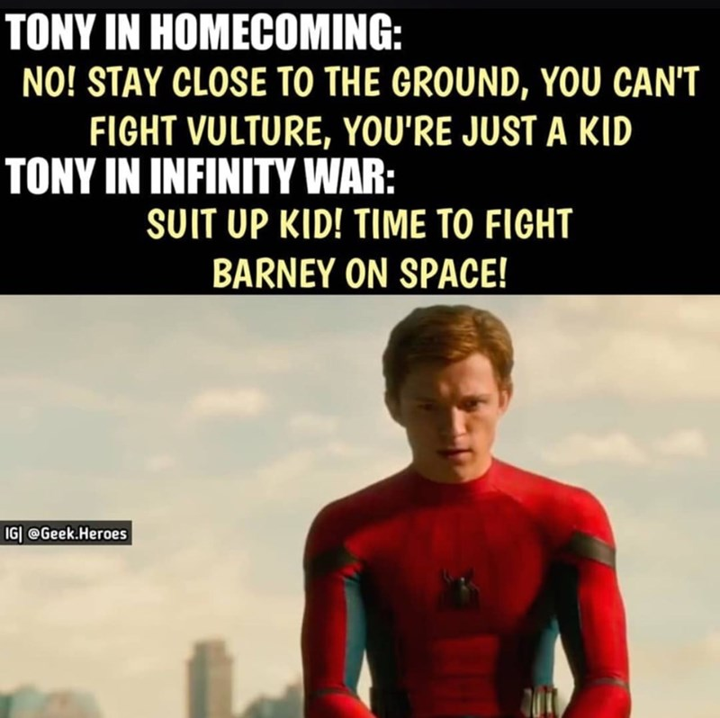 memes - Superhero - TONY IN HOMECOMING: NO! STAY CLOSE TO THE GROUND, YOU CAN'T FIGHT VULTURE, YOU'RE JUST A KID TONY IN INFINITY WAR: SUIT UP KID! TIME TO FIGHT BARNEY ON SPACE! IGI @Geek.Heroes