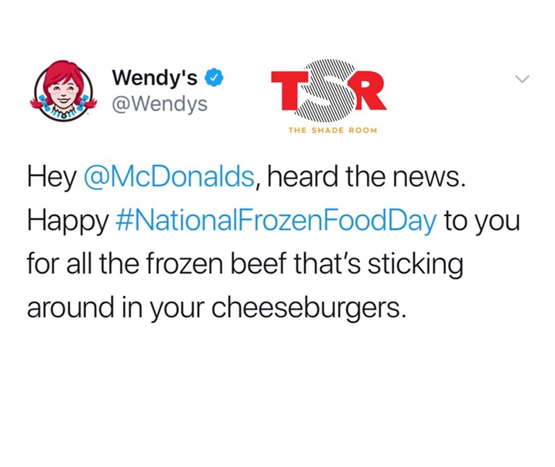 Text - TOR Wendy's @Wendys THE SHADE ROOM Hey @McDonalds, heard the news. Happy #NationalFrozenFoodDay to you for all the frozen beef that's sticking around in your cheeseburgers.