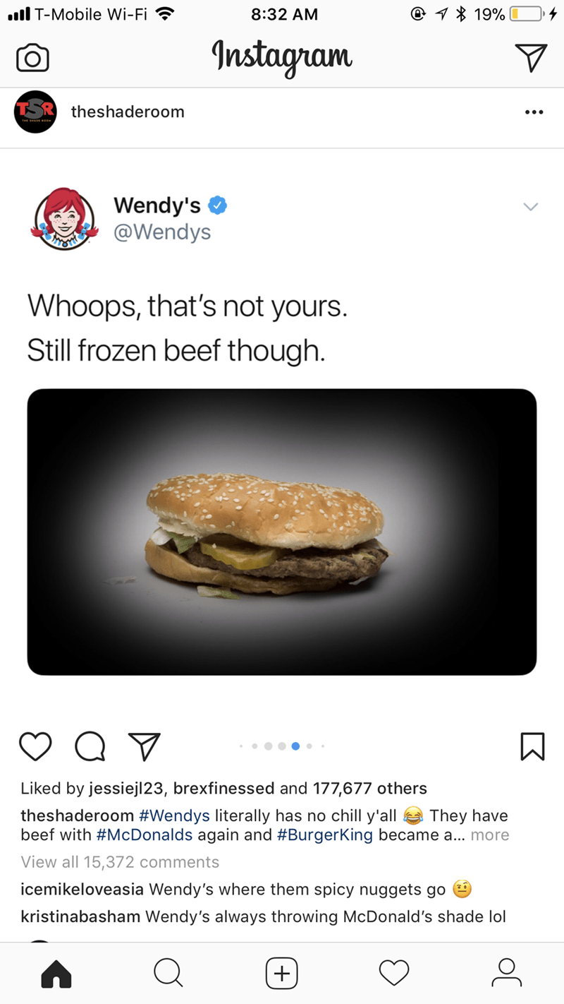 Food - T-Mobile Wi-Fi 1 19% 8:32 AM Instagram TSR theshaderoom Wendy's @Wendys Whoops, that's not yours. Still frozen beef though. Liked by jessiejl23, brexfinessed and 177,677 others They have theshaderoom #Wendys literally has no chill y'all beef with #McDonalds again and #BurgerKing became a... more View all 15,372 comments icemikeloveasia Wendy's where them spicy nuggets go kristinabasham Wendy's always throwing McDonald's shade lol +