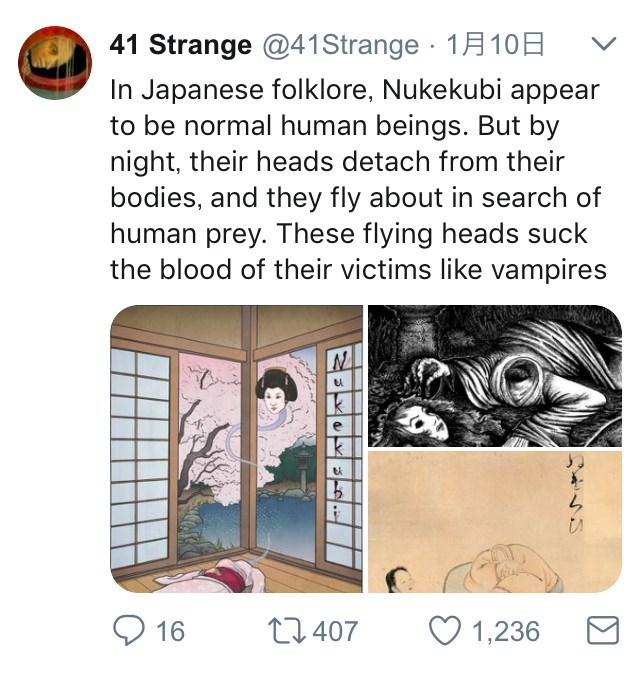 Text - 41 Strange @41Strange 1A10 V In Japanese folklore, Nukekubi appear to be normal human beings. But by night, their heads detach from their bodies, and they fly about in search of human prey. These flying heads suck the blood of their victims like vampires 1,236 t1.407 16