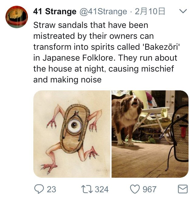 """Text - 41 Strange @41 Strange 2A 10 Straw sandals that have been mistreated by their owners can transform into spirits called 'Bakezõri"""" in Japanese Folklore. They run about the house at night, causing mischief and making noise t324 23 967"""