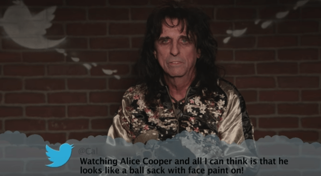 Lady - @Cal Watching Alice Cooper and all I can think is that he looks like a ball sack with face paint on!