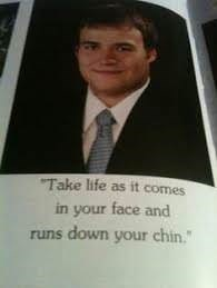 Text - Take life as it comes in your face and runs down your chin.