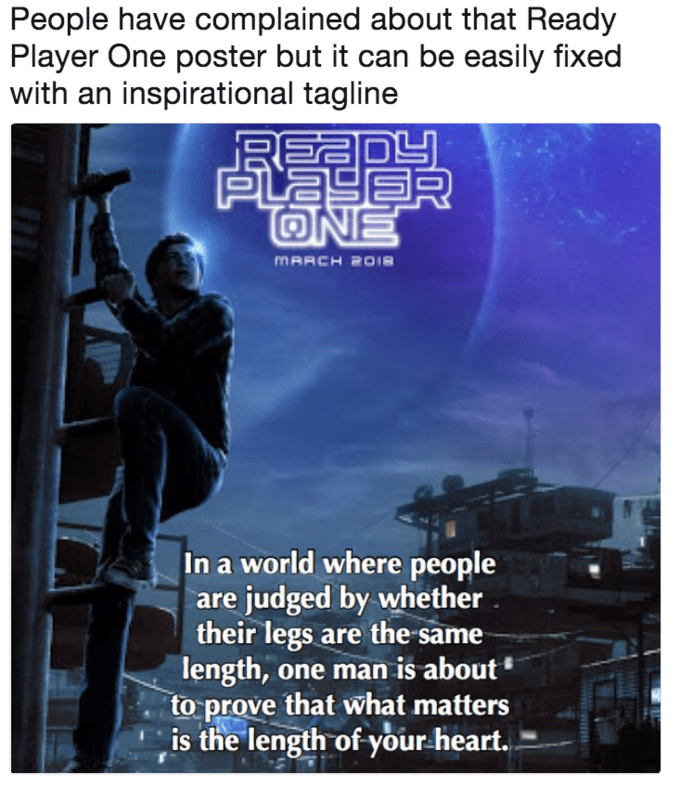 Poster - People have complained about that Ready Player One poster but it can be easily fixed with an inspirational tagline READY PLAYER ONE MARCH 2018 In a world where people are judged by whether their legs are the same length, one man is about to prove that what matters is the length of your heart.