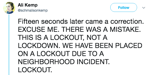 Text - Ali Kemp @schmalisonkemp Follow Fifteen seconds later came a correction EXCUSE ME. THERE WAS A MISTAKE. THIS IS A LOCKOUT, NOT A LOCKDOWN. WE HAVE BEEN PLACED ON A LOCKOUT DUE TO A NEIGHBORHOOD INCIDENT. LOCKOUT