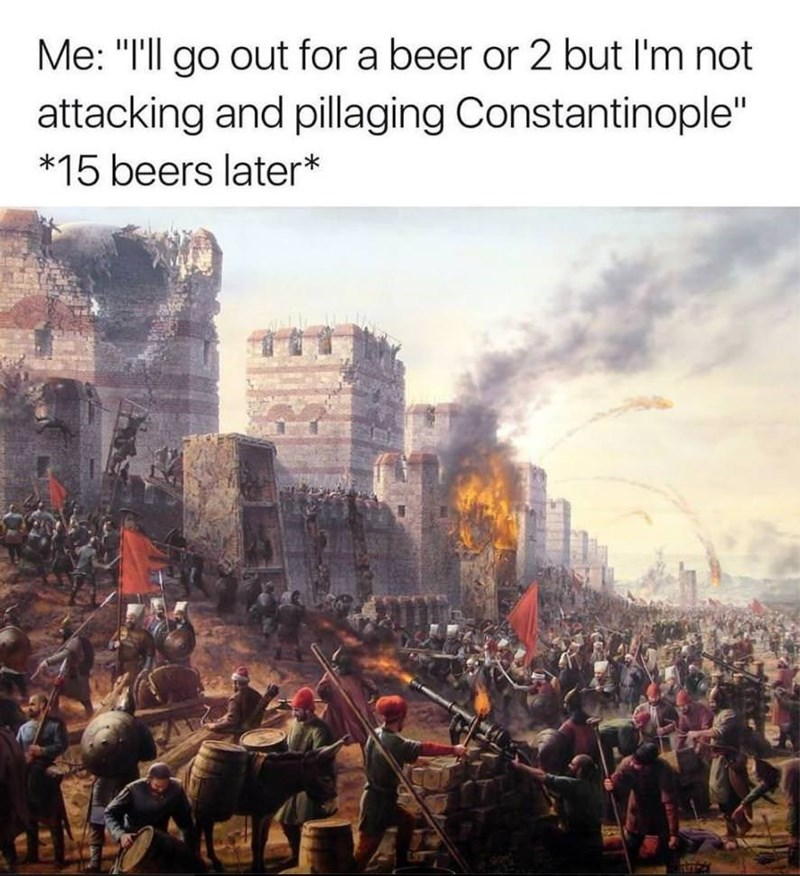 """People - Me: """"I'll go out for a beer or 2 but I'm not attacking and pillaging Constantinople"""" *15 beers later*"""