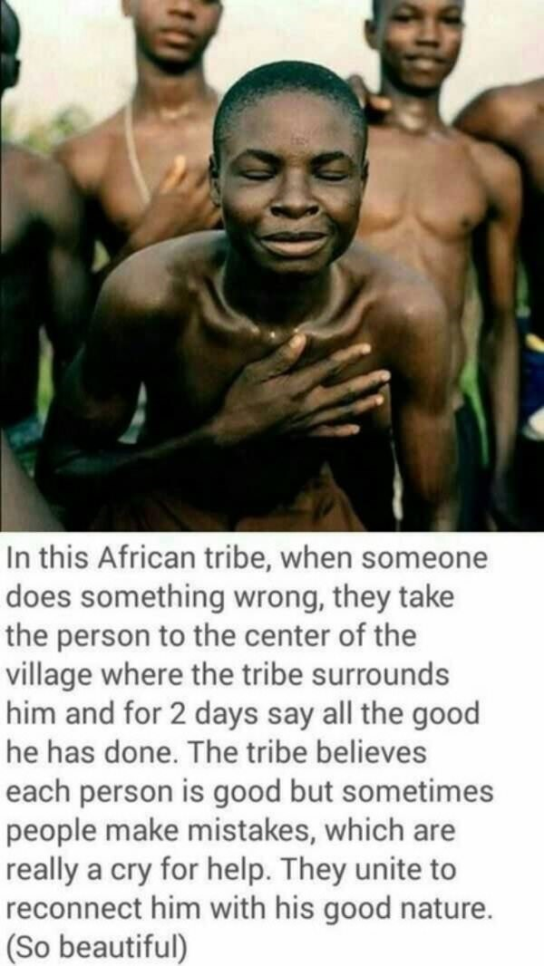Male - In this African tribe, when someone does something wrong, they take the person to the center of the village where the tribe surrounds him and for 2 days say all the good he has done. The tribe believes each person is good but sometimes people make mistakes, which are really a cry for help. They unite to reconnect him with his good nature. (So beautiful)