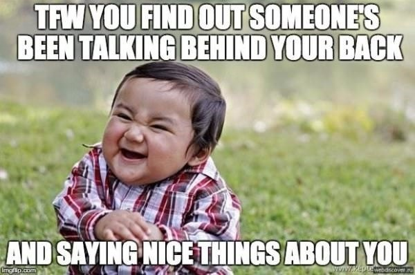 Child - TFW YOU FIND OUT SOMEONES BEEN TALKING BEHIND YOUR BACK AND SAYING NICETHINGS ABOUT YOU www.kepteebdiscover.r imgflip.com