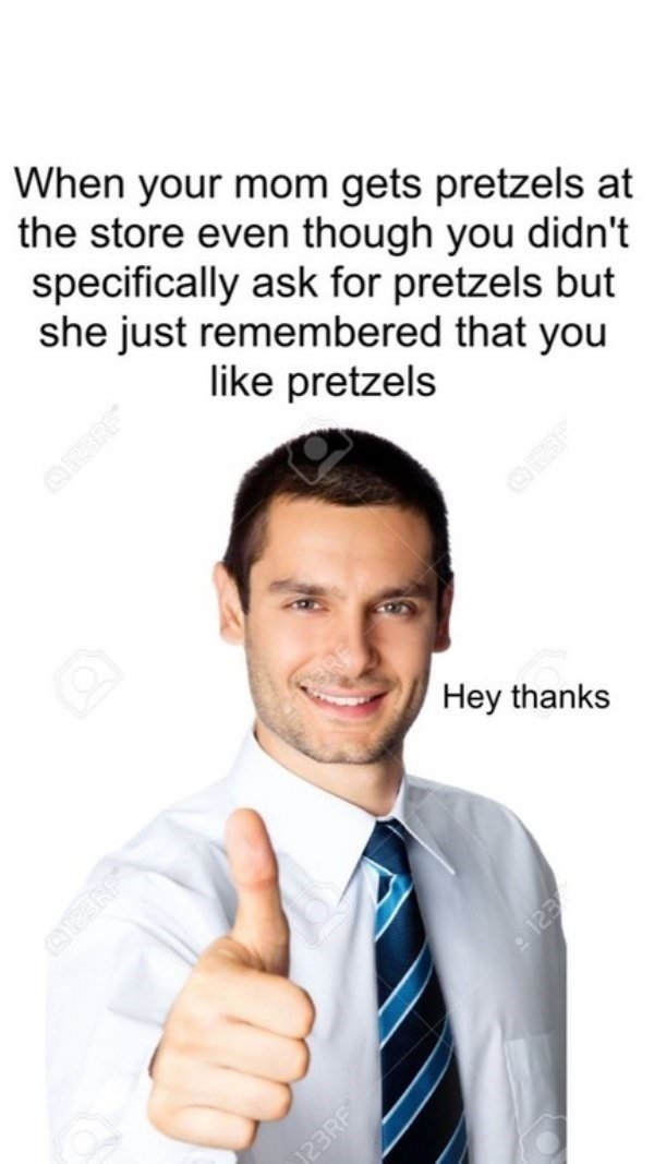 Text - When your mom gets pretzels at the store even though you didn't specifically ask for pretzels but she just remembered that you like pretzels Hey thanks OES 23RF 123