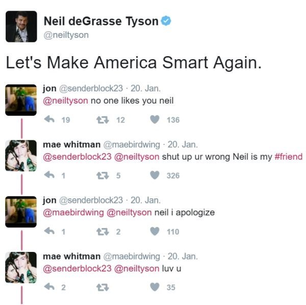 Text - Neil deGrasse Tyson @neiltyson Let's Make America Smart Again jon @senderblock23 20. Jan. @neiltyson no one likes you neil 19 12 136 mae whitman @maebirdwing 20. Jan. @senderblock23 @neiltyson shut up ur wrong Neil is my #friend t 5 326 jon @senderblock23 20. Jan. @maebirdwing @neiltyson neil i apologize 2 110 mae whitman @maebirdwing 20. Jan. @senderblock23 @neiltyson luv u 2 7 35