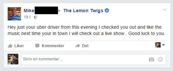 Text - The Lemon Twigs Mike 18 t Hey just your uber driver from this evening I checked you out and like the music next time your in town I will check out a live showGood luck to you Del Liker Kommenter Skriv en kommentar.