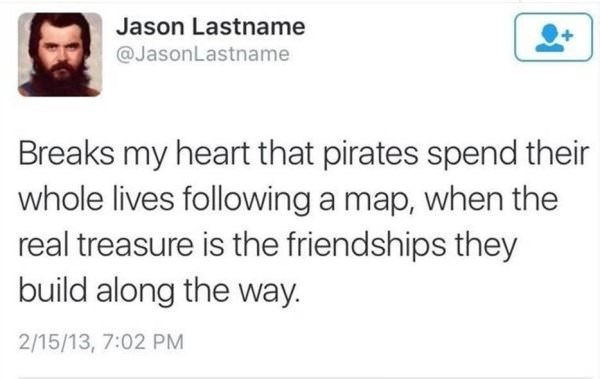Text - Jason Lastname @JasonLastname Breaks my heart that pirates spend their whole lives following a map, when the real treasure is the friendships they build along the way. 2/15/13, 7:02 PM