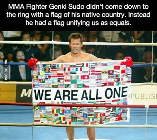 Sport venue - MMA Fighter Genki Sudo didn't come down the ring with a flag of his native country. Instead he had a flag unifying us as equals. MWE ARE ALL ONE PUBLIS VIA 9GAG.COM