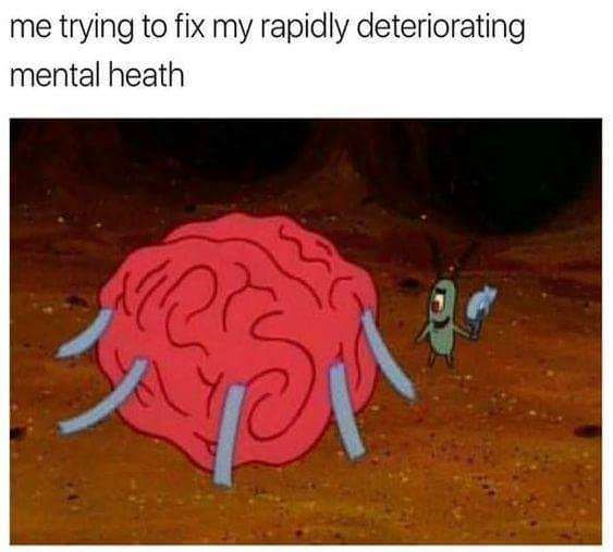 meme - Organism - me trying to fix my rapidly deteriorating mental heath